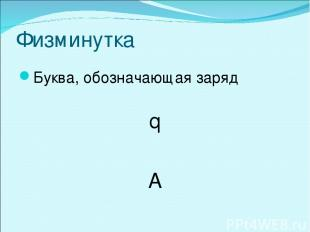 Физминутка Буква, обозначающая заряд q A