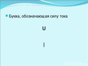 Буква, обозначающая силу тока U I
