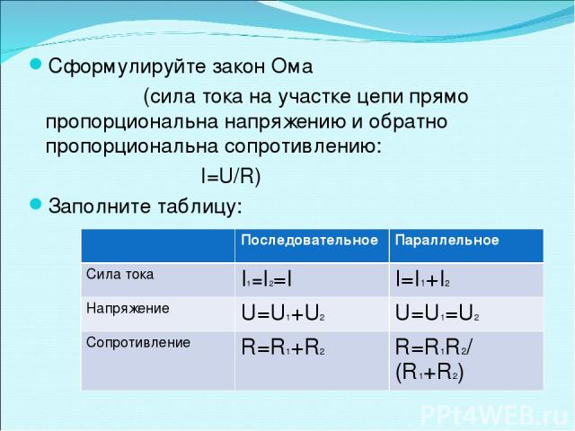 Сформулируйте закон Ома (сила тока на участке цепи прямо пропорциональна напряжению и обратно пропорциональна сопротивлению: I=U/R) Заполните таблицу: Последовательное Параллельное Сила тока I1=I2=I I=I1+I2 Напряжение U=U1+U2 U=U1=U2 Сопротивление R…