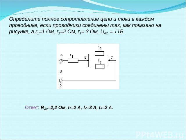 Определите полное сопротивление цепи и токи в каждом проводнике, если проводники соединены так, как показано на рисунке, а r1=1 Ом, r2=2 Ом, r3= 3 Ом, UAC = 11В. Ответ: RАС=2,2 Ом, I1=2 A, I2=3 А, I3=2 A.