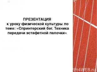 ПРЕЗЕНТАЦИЯ к уроку физической культуры по теме: «Спринтерский бег. Техника пере