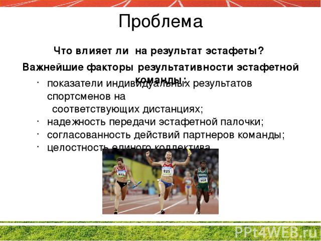 Проблема Важнейшие факторы результативности эстафетной команды: показатели индивидуальных результатов спортсменов на соответствующих дистанциях; надежность передачи эстафетной палочки; согласованность действий партнеров команды; целостность единого …