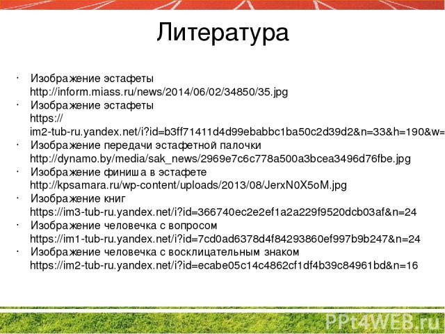 Литература Изображение эстафеты http://inform.miass.ru/news/2014/06/02/34850/35.jpg Изображение эстафеты https://im2-tub-ru.yandex.net/i?id=b3ff71411d4d99ebabbc1ba50c2d39d2&n=33&h=190&w=286 Изображение передачи эстафетной палочки http://dynamo.by/me…