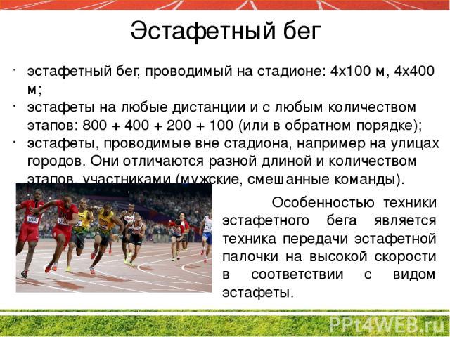 Эстафетный бег эстафетный бег, проводимый на стадионе: 4х100 м, 4x400 м; эстафеты на любые дистанции и с любым количеством этапов: 800 + 400 + 200 + 100 (или в обратном порядке); эстафеты, проводимые вне стадиона, например на улицах городов. Они отл…