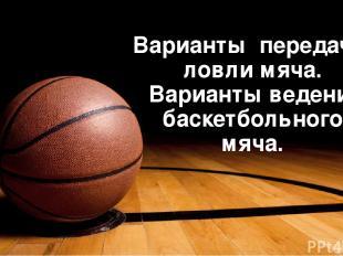 Варианты передач и ловли мяча. Варианты ведение баскетбольного мяча. ‹#›
