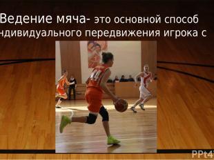 Ведение мяча- это основной способ индивидуального передвижения игрока с мячом.