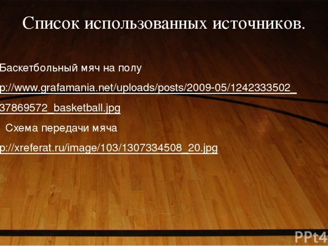 Список использованных источников. Баскетбольный мяч на полу http://www.grafamania.net/uploads/posts/2009-05/1242333502_ 1237869572_basketball.jpg 2. Схема передачи мяча http://xreferat.ru/image/103/1307334508_20.jpg
