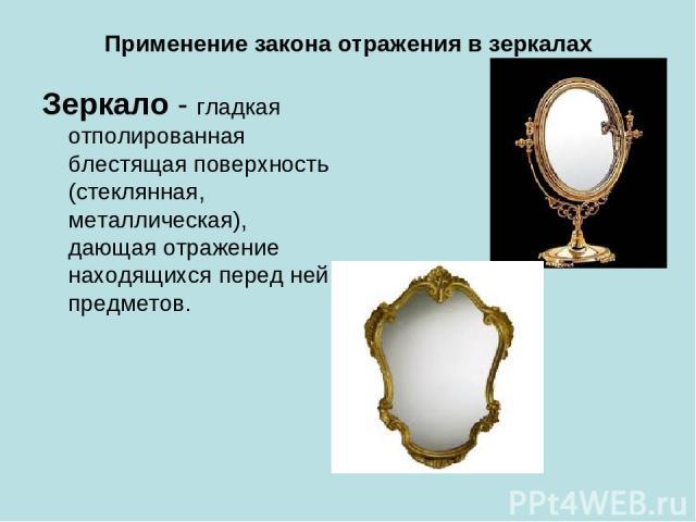 Применение закона отражения в зеркалах Зеркало - гладкая отполированная блестящая поверхность (стеклянная, металлическая), дающая отражение находящихся перед ней предметов.