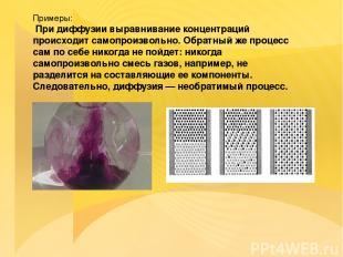 Примеры: При диффузии выравнивание концентраций происходит самопроизвольно. Обра