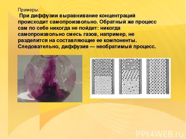 Примеры: При диффузии выравнивание концентраций происходит самопроизвольно. Обратный же процесс сам по себе никогда не пойдет: никогда самопроизвольно смесь газов, например, не разделится на составляющие ее компоненты. Следовательно, диффузия — необ…
