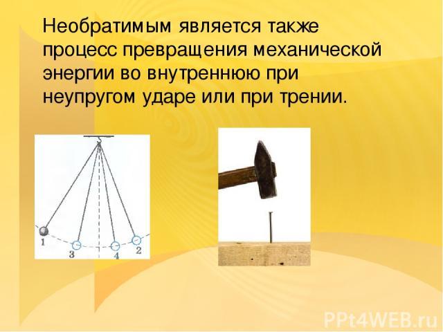 Необратимым является также процесс превращения механической энергии во внутреннюю при неупругом ударе или при трении.