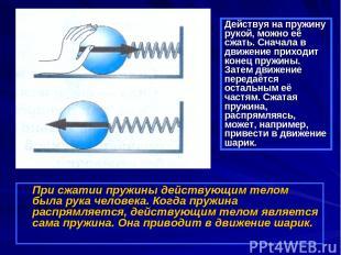 При сжатии пружины действующим телом была рука человека. Когда пружина распрямля