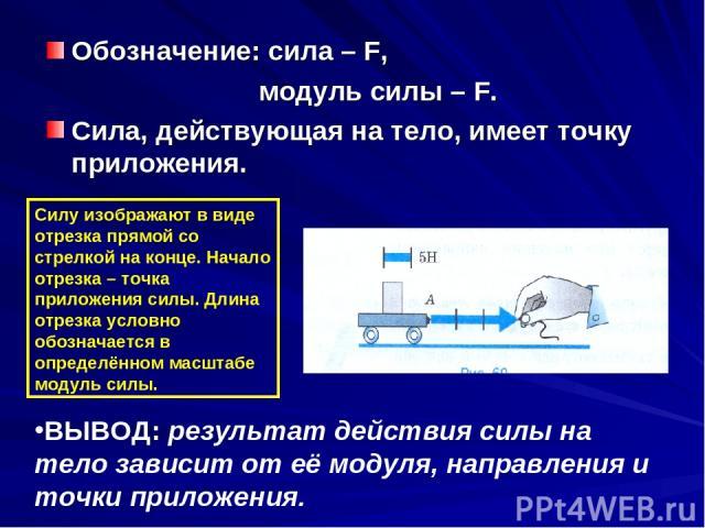 Обозначение: сила – F, модуль силы – F. Сила, действующая на тело, имеет точку приложения. Силу изображают в виде отрезка прямой со стрелкой на конце. Начало отрезка – точка приложения силы. Длина отрезка условно обозначается в определённом масштабе…