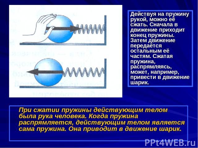 При сжатии пружины действующим телом была рука человека. Когда пружина распрямляется, действующим телом является сама пружина. Она приводит в движение шарик. Действуя на пружину рукой, можно её сжать. Сначала в движение приходит конец пружины. Затем…