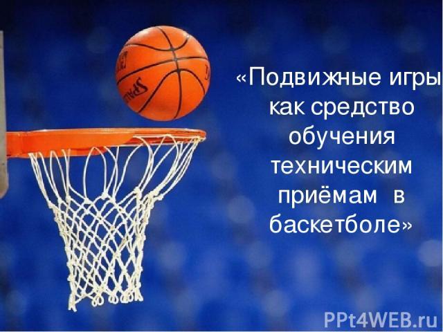 «Подвижные игры, как средство обучения техническим приёмам в баскетболе»