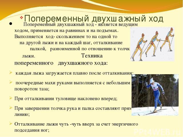 Попеременный двухшажный ход Попеременный двухшажный ход - является ведущим ходом, применяется на равнинах и на подъемах. Выполняется ход- скольжением то на одной то на другой лыжи и на каждый шаг, отталкивание палкой, разноименной по отношению к тол…