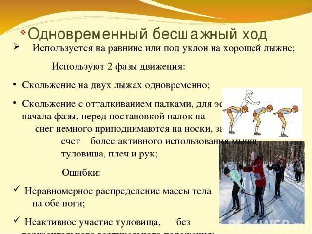 Одновременный бесшажный ход Используется на равнине или под уклон на хорошей лыжне; Используют 2 фазы движения: Скольжение на двух лыжах одновременно; Скольжение с отталкиванием палками, для эффективного начала фазы, перед постановкой палок на снег …