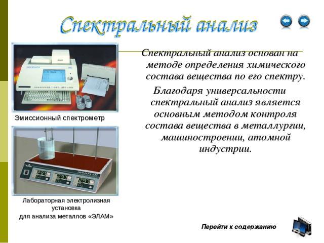 Спектральный анализ основан на методе определения химического состава вещества по его спектру. Благодаря универсальности спектральный анализ является основным методом контроля состава вещества в металлургии, машиностроении, атомной индустрии. Эмисси…