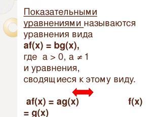 Показательными уравнениями называются уравнения вида аf(х) = bg(x), где а > 0, а