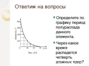 Ответим на вопросы Определите по графику период полураспада данного элемента. Че