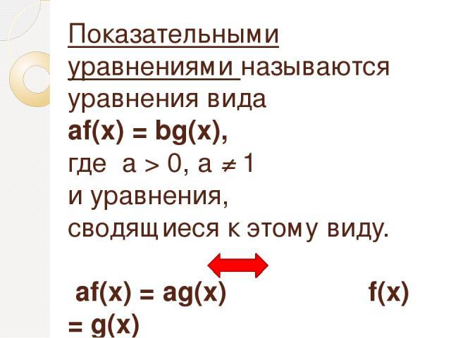 Показательными уравнениями называются уравнения вида аf(х) = bg(x), где а > 0, а ≠ 1 и уравнения, сводящиеся к этому виду. аf(х) = аg(x) f(x) = g(x)