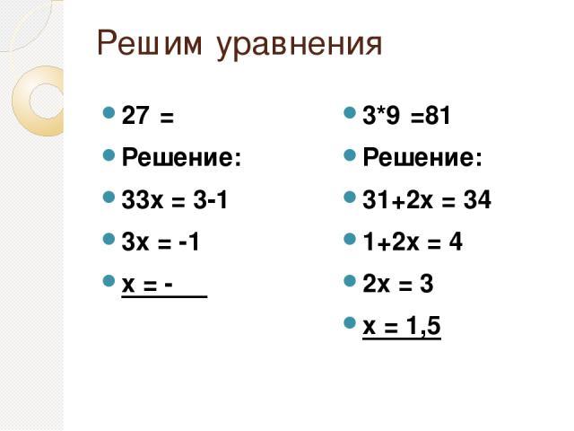 Решим уравнения 27ˣ=⅓ Решение: 33х = 3-1 3х = -1 х = - ⅓ 3*9ˣ=81 Решение: 31+2х = 34 1+2х = 4 2х = 3 х = 1,5