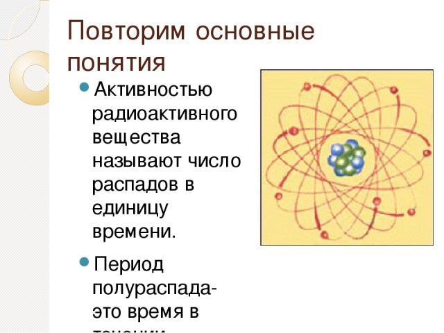 Повторим основные понятия Активностью радиоактивного вещества называют число распадов в единицу времени. Период полураспада- это время в течении которого распадается половина наличных атомных ядер или активность убывает в 2 раза.