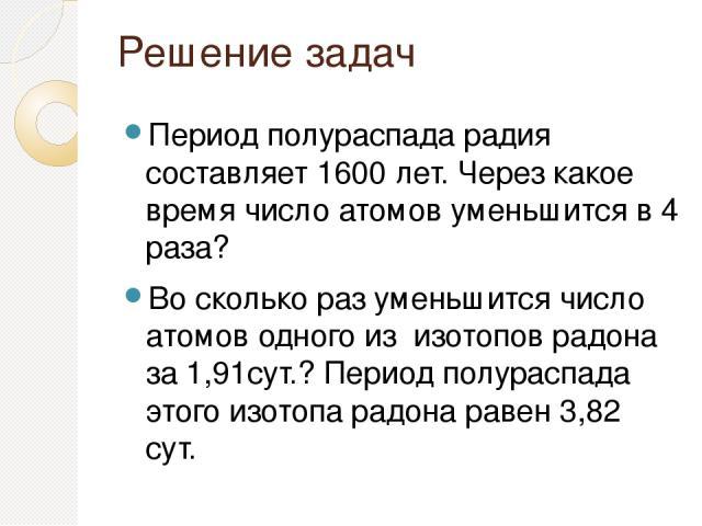 Решение задач Период полураспада радия составляет 1600 лет. Через какое время число атомов уменьшится в 4 раза? Во сколько раз уменьшится число атомов одного из изотопов радона за 1,91сут.? Период полураспада этого изотопа радона равен 3,82 сут.