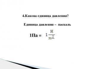 4.Какова единица давления? Единица давления – паскаль 1Па =
