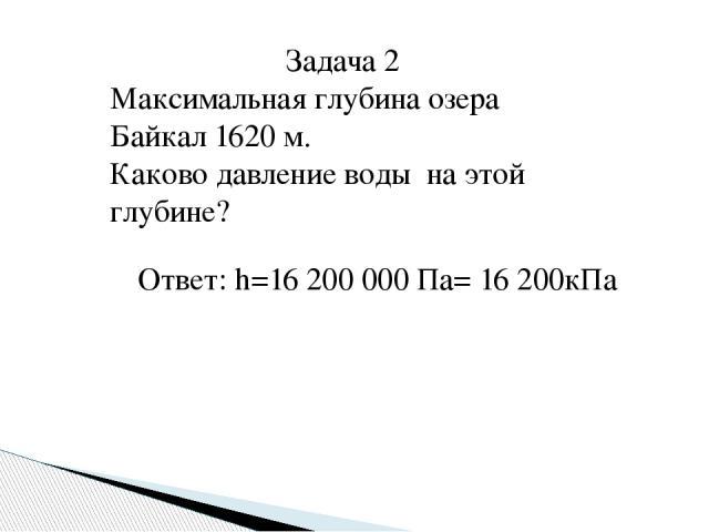 Задача 2 Максимальная глубина озера Байкал 1620 м. Каково давление воды на этой глубине? Ответ: h=16 200 000 Па= 16 200кПа
