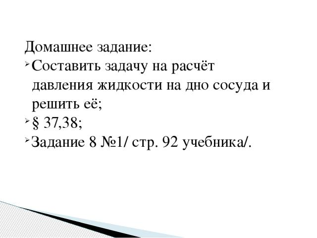 Домашнее задание: Составить задачу на расчёт давления жидкости на дно сосуда и решить её; § 37,38; Задание 8 №1/ стр. 92 учебника/.