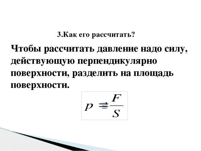 3.Как его рассчитать? Чтобы рассчитать давление надо силу, действующую перпендикулярно поверхности, разделить на площадь поверхности.