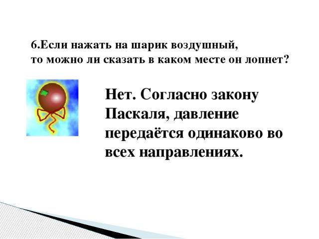 6.Если нажать на шарик воздушный, то можно ли сказать в каком месте он лопнет? Нет. Согласно закону Паскаля, давление передаётся одинаково во всех направлениях.