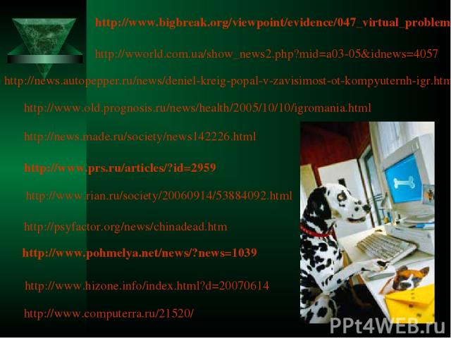 http://www.prs.ru/articles/?id=2959 http://www.pohmelya.net/news/?news=1039 http://www.rian.ru/society/20060914/53884092.html http://news.autopepper.ru/news/deniel-kreig-popal-v-zavisimost-ot-kompyuternh-igr.html http://www.old.prognosis.ru/news/hea…
