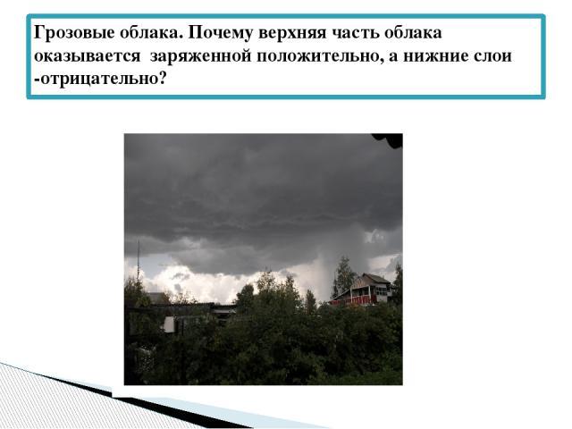 Грозовые облака. Почему верхняя часть облака оказывается заряженной положительно, а нижние слои -отрицательно?