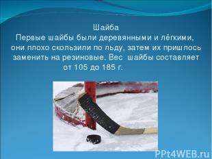 Шайба Первые шайбы были деревянными и лёгкими, они плохо скользили по льду, зате