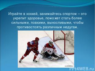 Играйте в хоккей, занимайтесь спортом – это укрепит здоровье, поможет стать боле