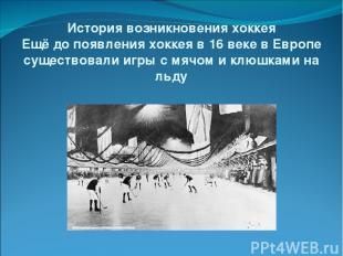 История возникновения хоккея Ещё до появления хоккея в 16 веке в Европе существо