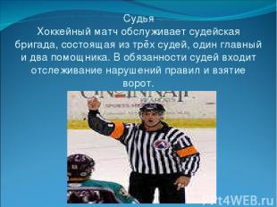 Судья Хоккейный матч обслуживает судейская бригада, состоящая из трёх судей, оди