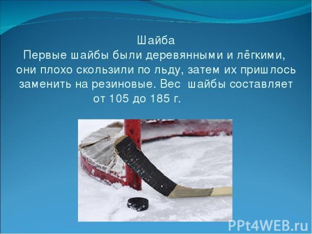 Шайба Первые шайбы были деревянными и лёгкими, они плохо скользили по льду, затем их пришлось заменить на резиновые. Вес шайбы составляет от 105 до 185 г.