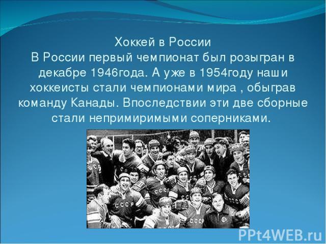 Хоккей в России В России первый чемпионат был розыгран в декабре 1946года. А уже в 1954году наши хоккеисты стали чемпионами мира , обыграв команду Канады. Впоследствии эти две сборные стали непримиримыми соперниками.