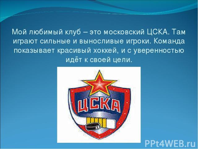 Мой любимый клуб – это московский ЦСКА. Там играют сильные и выносливые игроки. Команда показывает красивый хоккей, и с уверенностью идёт к своей цели.