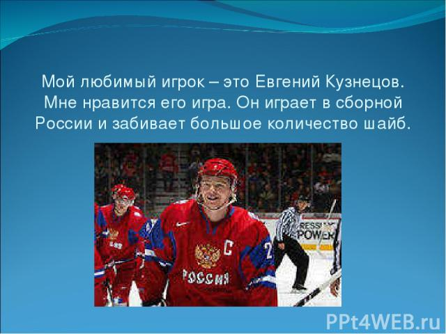 Мой любимый игрок – это Евгений Кузнецов. Мне нравится его игра. Он играет в сборной России и забивает большое количество шайб.