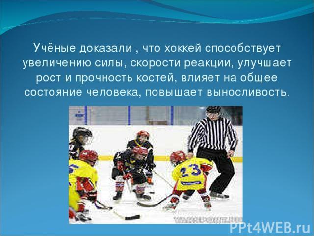 Учёные доказали , что хоккей способствует увеличению силы, скорости реакции, улучшает рост и прочность костей, влияет на общее состояние человека, повышает выносливость.