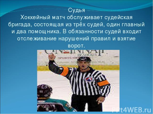 Судья Хоккейный матч обслуживает судейская бригада, состоящая из трёх судей, один главный и два помощника. В обязанности судей входит отслеживание нарушений правил и взятие ворот.