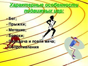 Характерные особенности подвижных игр: Бег; Прыжки; Метание; Броски; Передача и