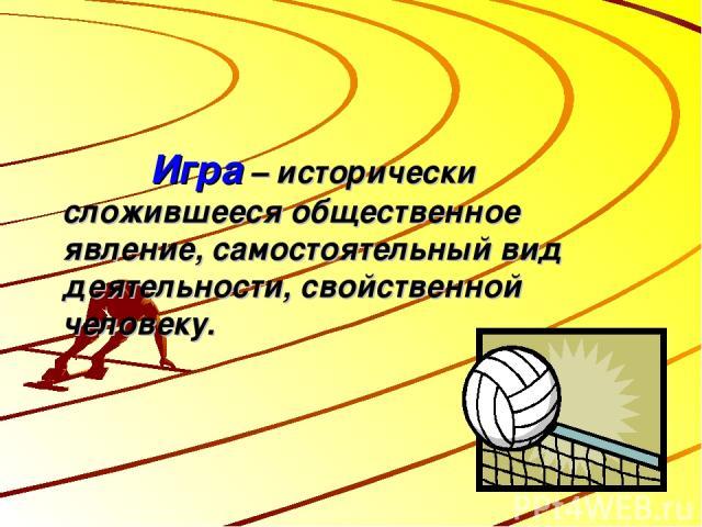 Игра – исторически сложившееся общественное явление, самостоятельный вид деятельности, свойственной человеку.