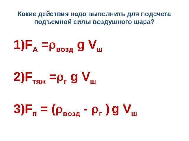 Какие действия надо выполнить для подсчета подъемной силы воздушного шара? 1)FA = возд g Vш 2)Fтяж = г g Vш 3)Fп = ( возд - г ) g Vш