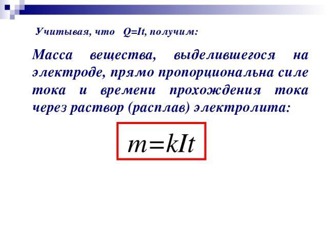 Масса вещества, выделившегося на электроде, прямо пропорциональна силе тока и времени прохождения тока через раствор (расплав) электролита: m=kIt Учитывая, что Q=It, получим: