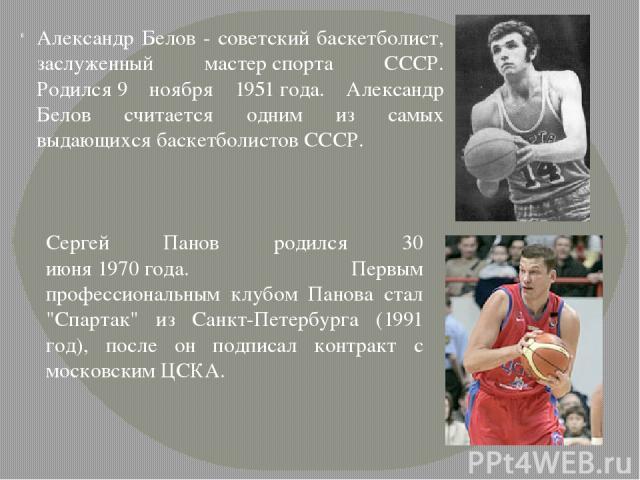 Александр Белов - советский баскетболист, заслуженный мастерспорта СССР. Родился9 ноября 1951года. Александр Белов считается одним из самых выдающихся баскетболистов СССР. Сергей Панов родился 30 июня1970года. Первым профессиональным клубом Пан…
